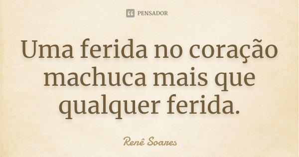Uma ferida no coração machuca mais que qualquer ferida.... Frase de Renê Soares.