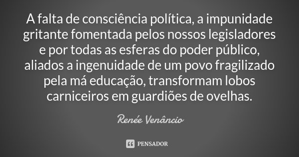 A falta de consciência política, a impunidade gritante fomentada pelos nossos legisladores e por todas as esferas do poder público, aliados a ingenuidade de um ... Frase de Renée Venâncio.
