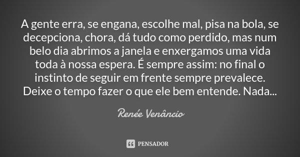A gente erra, se engana, escolhe mal, pisa na bola, se decepciona, chora, dá tudo como perdido, mas num belo dia abrimos a janela e enxergamos uma vida toda à n... Frase de Renée Venâncio.