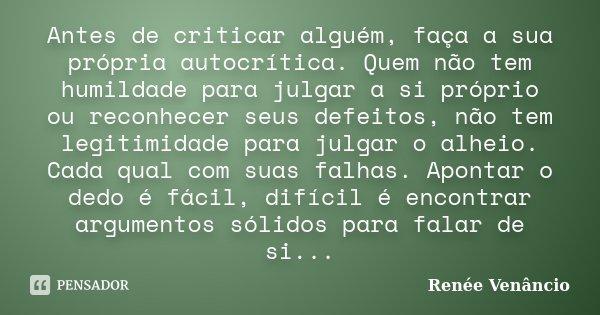 Antes de criticar alguém, faça a sua própria autocrítica. Quem não tem humildade para julgar a si próprio ou reconhecer seus defeitos, não tem legitimidade para... Frase de Renée Venâncio.