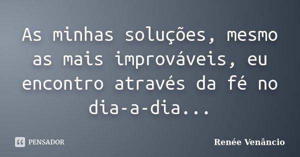 As minhas soluções, mesmo as mais improváveis, eu encontro através da fé no dia-a-dia...... Frase de Renée Venâncio.