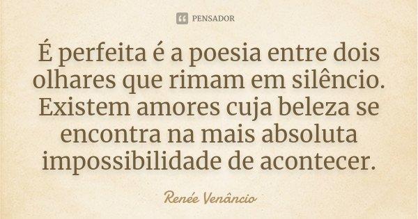 É perfeita é a poesia entre dois olhares que rimam em silêncio. Existem amores cuja beleza se encontra na mais absoluta impossibilidade de acontecer.... Frase de Renée Venâncio.