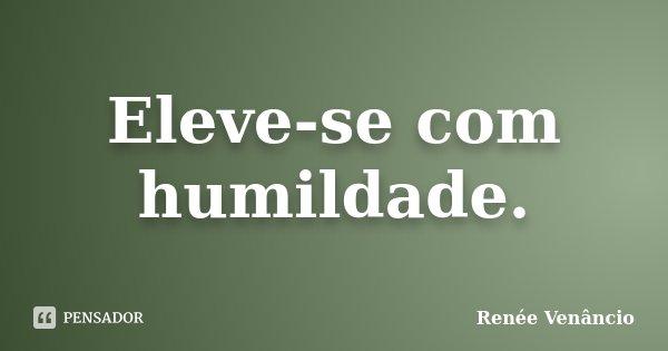 Eleve-se com humildade.... Frase de Renée Venâncio.