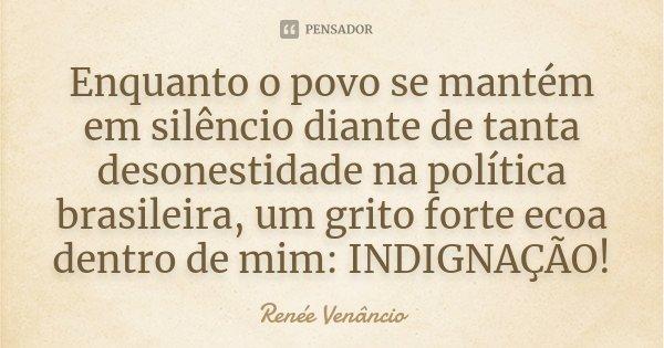 Enquanto o povo se mantém em silêncio diante de tanta desonestidade na política brasileira, um grito forte ecoa dentro de mim: INDIGNAÇÃO!... Frase de Renée Venâncio.