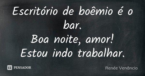 Escritório de boêmio é o bar. Boa noite, amor! Estou indo trabalhar.... Frase de Renée Venâncio.