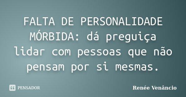 FALTA DE PERSONALIDADE MÓRBIDA: dá preguiça lidar com pessoas que não pensam por si mesmas.... Frase de Renée Venâncio.