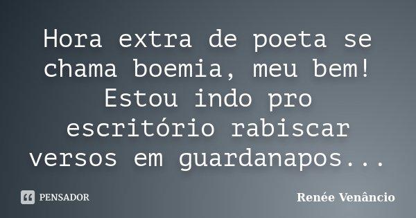 Hora extra de poeta se chama boemia, meu bem! Estou indo pro escritório rabiscar versos em guardanapos...... Frase de Renée Venâncio.