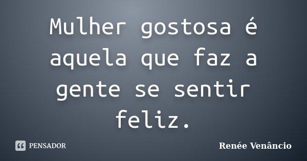 Mulher gostosa é aquela que faz a gente se sentir feliz.... Frase de Renée Venâncio.