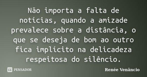 Não importa a falta de notícias, quando a amizade prevalece sobre a distância, o que se deseja de bom ao outro fica implícito na delicadeza respeitosa do silênc... Frase de Renée Venâncio.
