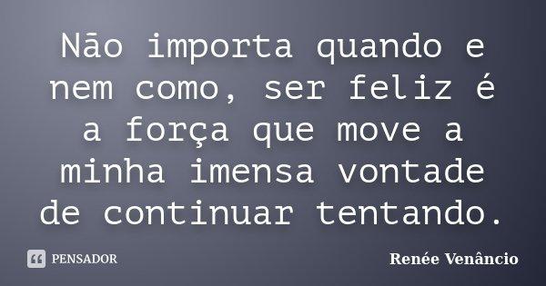 Não importa quando e nem como, ser feliz é a força que move a minha imensa vontade de continuar tentando.... Frase de Renée Venâncio.