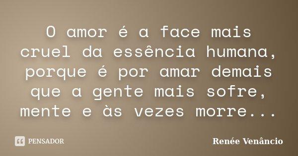 O amor é a face mais cruel da essência humana, porque é por amar demais que a gente mais sofre, mente e às vezes morre...... Frase de Renée Venâncio.