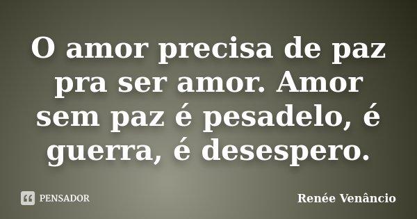 O amor precisa de paz pra ser amor. Amor sem paz é pesadelo, é guerra, é desespero.... Frase de Renée Venâncio.