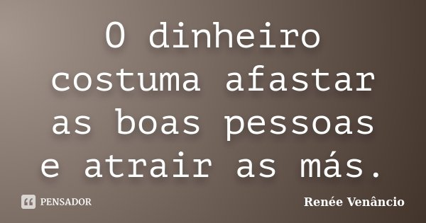 O dinheiro costuma afastar as boas pessoas e atrair as más.... Frase de Renée Venâncio.