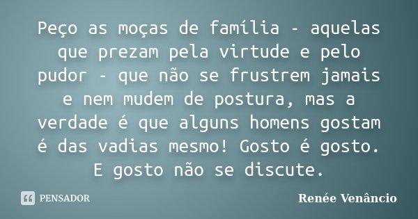 Peço as moças de família - aquelas que prezam pela virtude e pelo pudor - que não se frustrem jamais e nem mudem de postura, mas a verdade é que alguns homens g... Frase de Renée Venâncio.