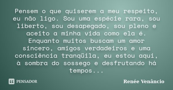 Pensem o que quiserem a meu respeito, eu não ligo. Sou uma espécie rara, sou liberto, sou desapegado, sou pleno e aceito a minha vida como ela é. Enquanto muito... Frase de Renée Venâncio.