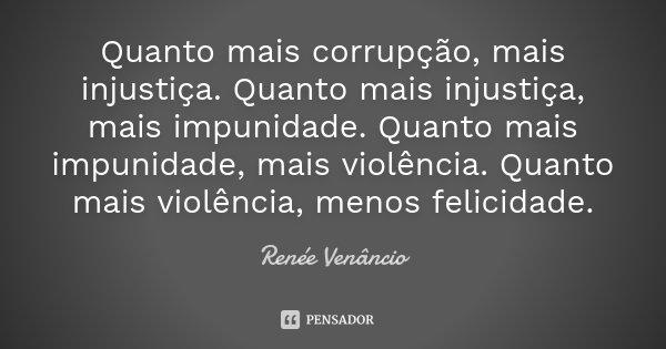 Quanto mais corrupção, mais injustiça. Quanto mais injustiça, mais impunidade. Quanto mais impunidade, mais violência. Quanto mais violência, menos felicidade.... Frase de Renée Venâncio.