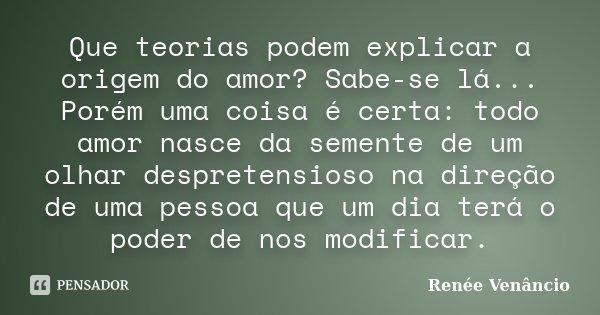 Que teorias podem explicar a origem do amor? Sabe-se lá... Porém uma coisa é certa: todo amor nasce da semente de um olhar despretensioso na direção de uma pess... Frase de Renée Venâncio.