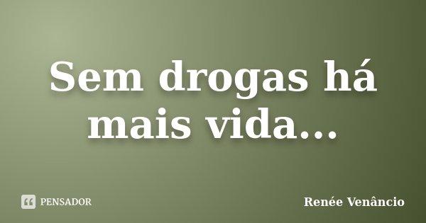 Sem drogas há mais vida...... Frase de Renée Venâncio.