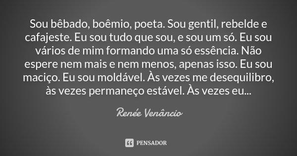 Sou bêbado, boêmio, poeta. Sou gentil, rebelde e cafajeste. Eu sou tudo que sou, e sou um só. Eu sou vários de mim formando uma só essência. Não espere nem mais... Frase de Renée Venâncio.