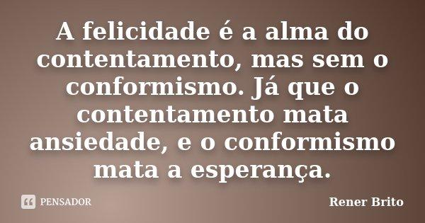 A felicidade é a alma do contentamento, mas sem o conformismo. Já que o contentamento mata ansiedade, e o conformismo mata a esperança.... Frase de Rener Brito.
