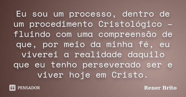 Eu sou um processo, dentro de um procedimento Cristológico – fluindo com uma compreensão de que, por meio da minha fé, eu viverei a realidade daquilo que eu ten... Frase de Rener Brito.