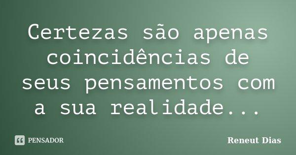 Certezas são apenas coincidências de seus pensamentos com a sua realidade...... Frase de Reneut Dias.