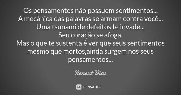 Os pensamentos não possuem sentimentos... A mecânica das palavras se armam contra você... Uma tsunami de defeitos te invade... Seu coração se afoga. Mas o que t... Frase de Reneut Dias.