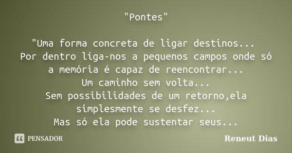 """""""Pontes"""" """"Uma forma concreta de ligar destinos... Por dentro líga-nos a pequenos campos onde só a memória é capaz de reencontrar... Um caminho se... Frase de Reneut Dias."""
