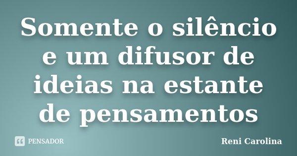 Somente o silêncio e um difusor de ideias na estante de pensamentos... Frase de Reni Carolina.