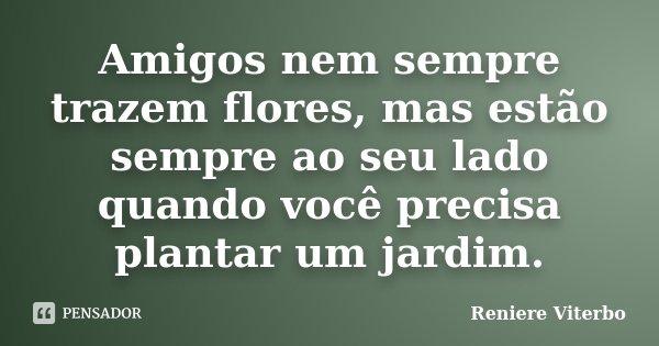 Amigos nem sempre trazem flores, mas estão sempre ao seu lado quando você precisa plantar um jardim.... Frase de Reniere Viterbo.
