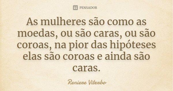 As mulheres são como as moedas, ou são caras, ou são coroas, na pior das hipóteses elas são coroas e ainda são caras.... Frase de Reniere Viterbo.