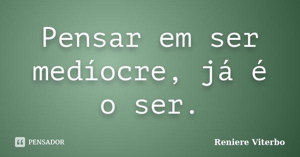 Pensar em ser medíocre, já é o ser.... Frase de Reniere Viterbo.