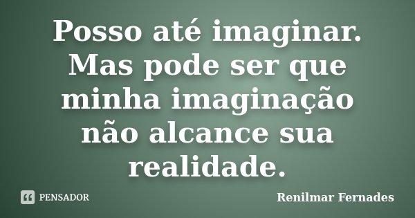 Posso até imaginar. Mas pode ser que minha imaginação não alcance sua realidade.... Frase de Renilmar Fernades.
