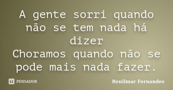 A gente sorri quando não se tem nada há dizer Choramos quando não se pode mais nada fazer.... Frase de Renilmar Fernandes.