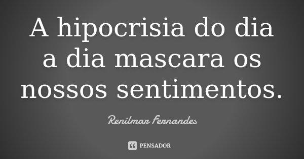 A hipocrisia do dia a dia mascara os nossos sentimentos.... Frase de Renilmar Fernandes.