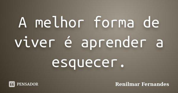 A melhor forma de viver é aprender a esquecer.... Frase de Renilmar Fernandes.