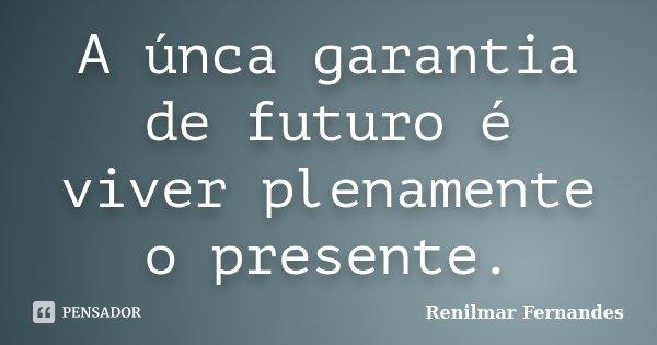 A únca garantia de futuro é viver plenamente o presente.... Frase de Renilmar Fernandes.