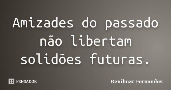 Amizades do passado não libertam solidões futuras.... Frase de Renilmar Fernandes.