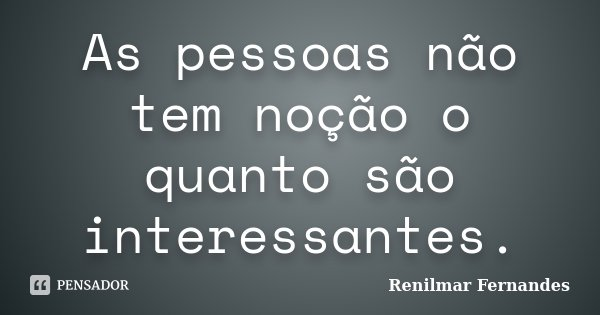 As pessoas não tem noção o quanto são interessantes.... Frase de Renilmar Fernandes.