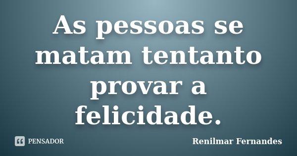 As pessoas se matam tentanto provar a felicidade.... Frase de Renilmar Fernandes.