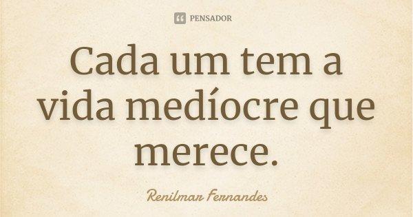 Cada um tem a vida medíocre que merece.... Frase de Renilmar Fernandes.