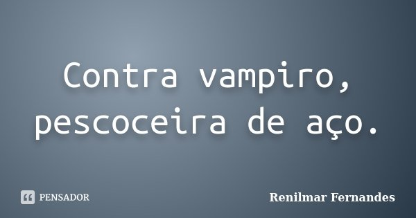 Contra vampiro, pescoceira de aço.... Frase de Renilmar Fernandes.