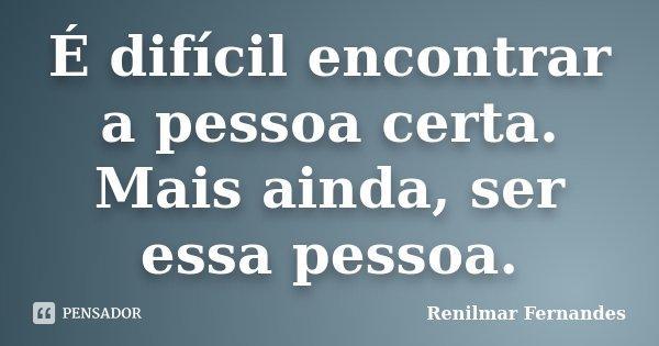 É difícil encontrar a pessoa certa. Mais ainda, ser essa pessoa.... Frase de Renilmar Fernandes.