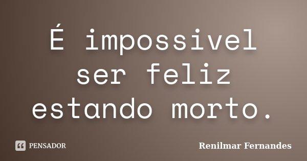É impossivel ser feliz estando morto.... Frase de Renilmar Fernandes.