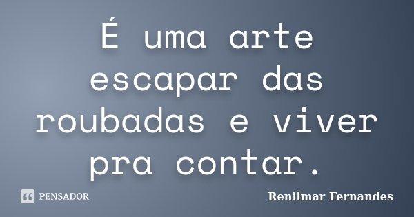 É uma arte escapar das roubadas e viver pra contar.... Frase de Renilmar Fernandes.