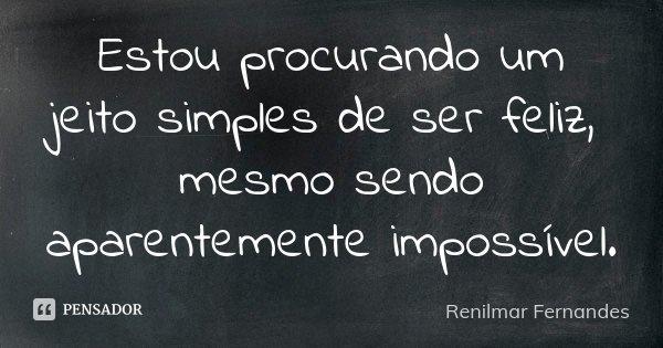 Estou procurando um jeito simples de ser feliz, mesmo sendo aparentemente impossível.... Frase de Renilmar Fernandes.