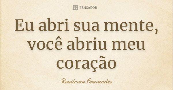 Eu abri sua mente, você abriu meu coração... Frase de Renilmar Fernandes.