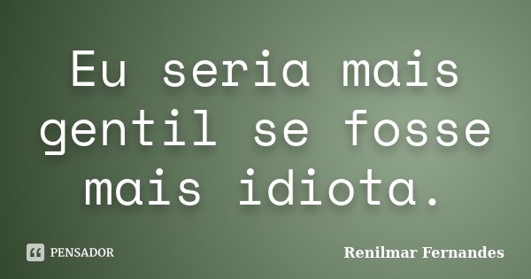 Eu seria mais gentil se fosse mais idiota.... Frase de Renilmar Fernandes.