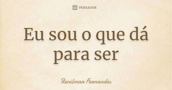 Eu sou o que dá para ser... Frase de Renilmar Fernandes.