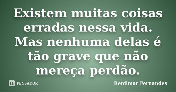 Existem muitas coisas erradas nessa vida. Mas nenhuma delas é tão grave que não mereça perdão.... Frase de Renilmar Fernandes.